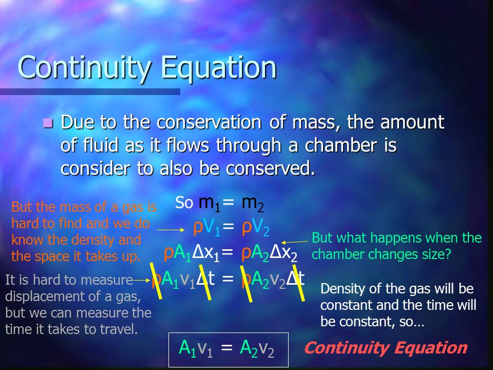 Continuity Equation Due to the conservation of mass, the amount of fluid as it flows through a chamber is consider to also be conserved.