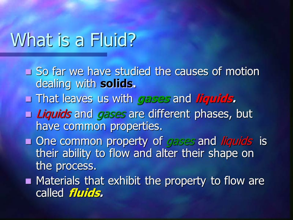 What is a Fluid So far we have studied the causes of motion dealing with solids. That leaves us with gases and liquids.