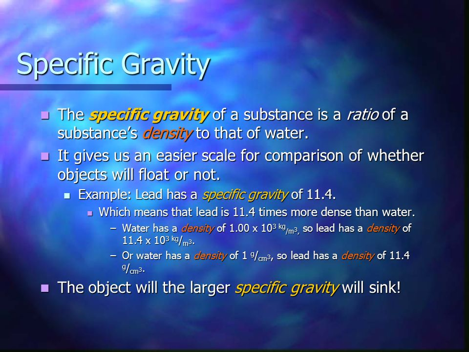 Specific Gravity The specific gravity of a substance is a ratio of a substance's density to that of water.