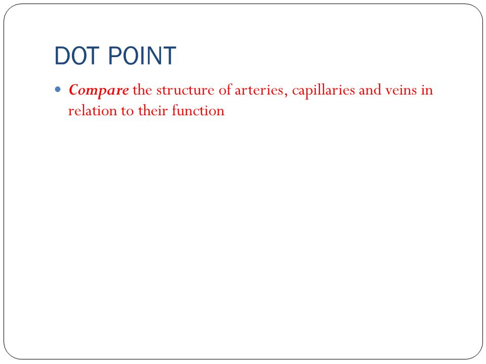 DOT POINT Compare the structure of arteries, capillaries and veins in relation to their function