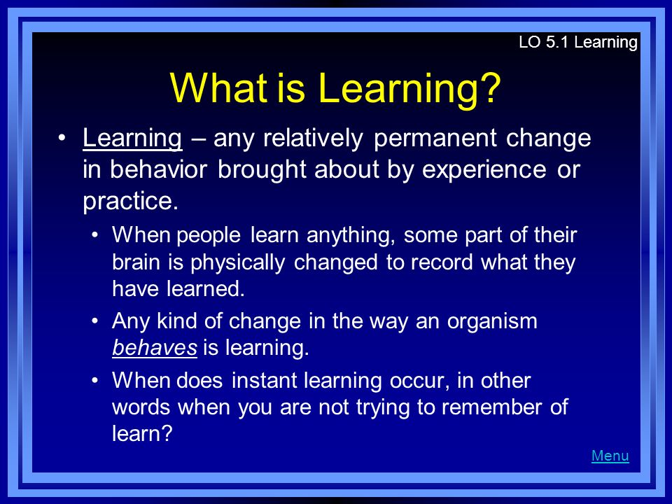 LO 5.1 Learning What is Learning Learning – any relatively permanent change in behavior brought about by experience or practice.