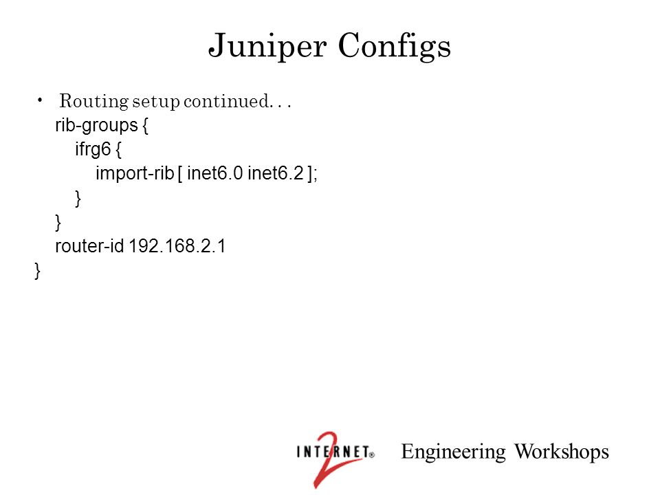 Juniper Configs Routing setup continued. . . rib-groups { ifrg6 {