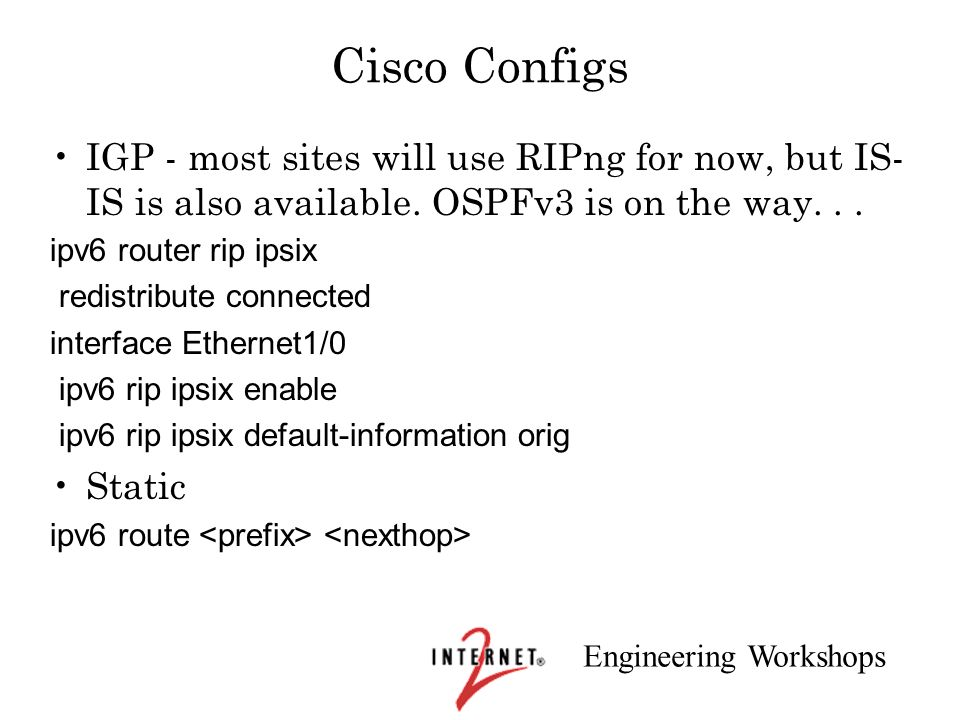 Cisco Configs IGP - most sites will use RIPng for now, but IS-IS is also available. OSPFv3 is on the way. . .