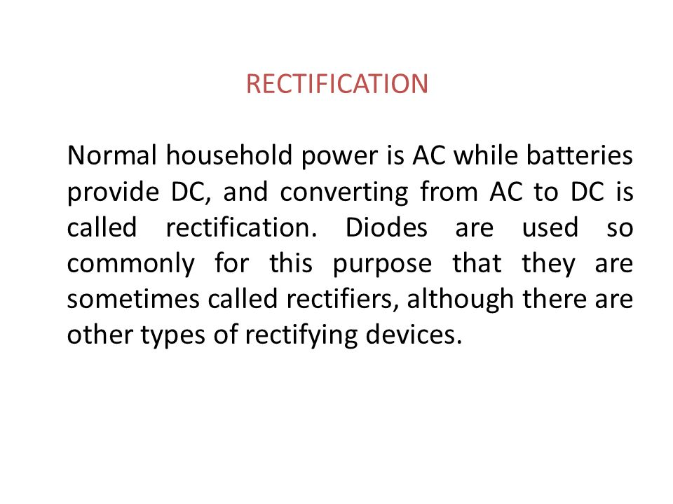 RECTIFICATION Normal household power is AC while batteries provide DC, and converting from AC to DC is called rectification. Diodes are used so commonly for this purpose that they are sometimes called rectifiers, although there are other types of rectifying devices.