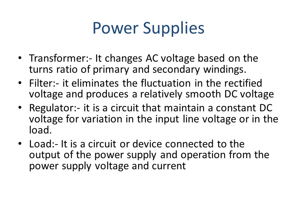 Power Supplies Transformer:- It changes AC voltage based on the turns ratio of primary and secondary windings.