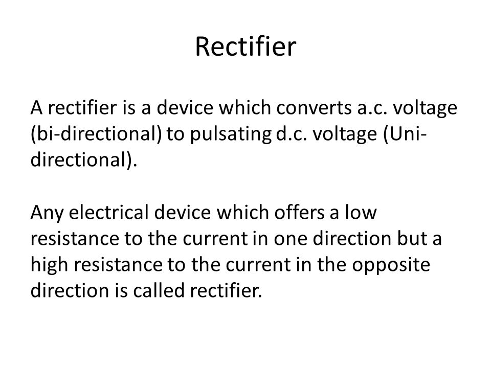 Rectifier A rectifier is a device which converts a.c. voltage (bi-directional) to pulsating d.c. voltage (Uni-directional).