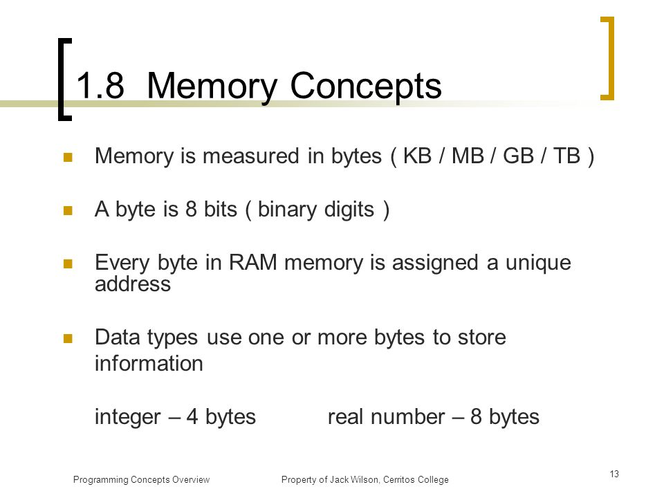1.8 Memory Concepts Memory is measured in bytes ( KB / MB / GB / TB )