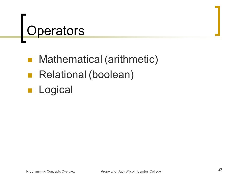 Operators Mathematical (arithmetic) Relational (boolean) Logical