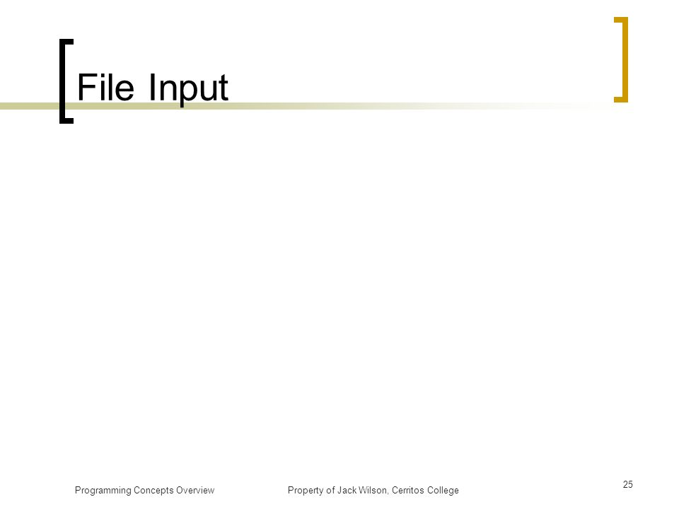 File Input Programming Concepts Overview Property of Jack Wilson, Cerritos College.