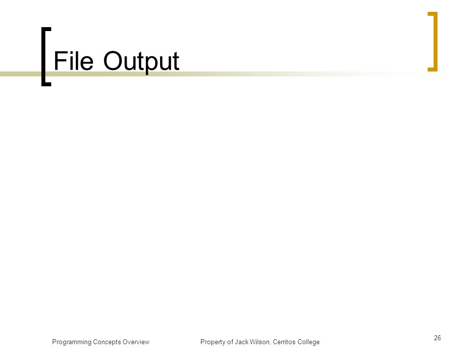 File Output Programming Concepts Overview Property of Jack Wilson, Cerritos College.