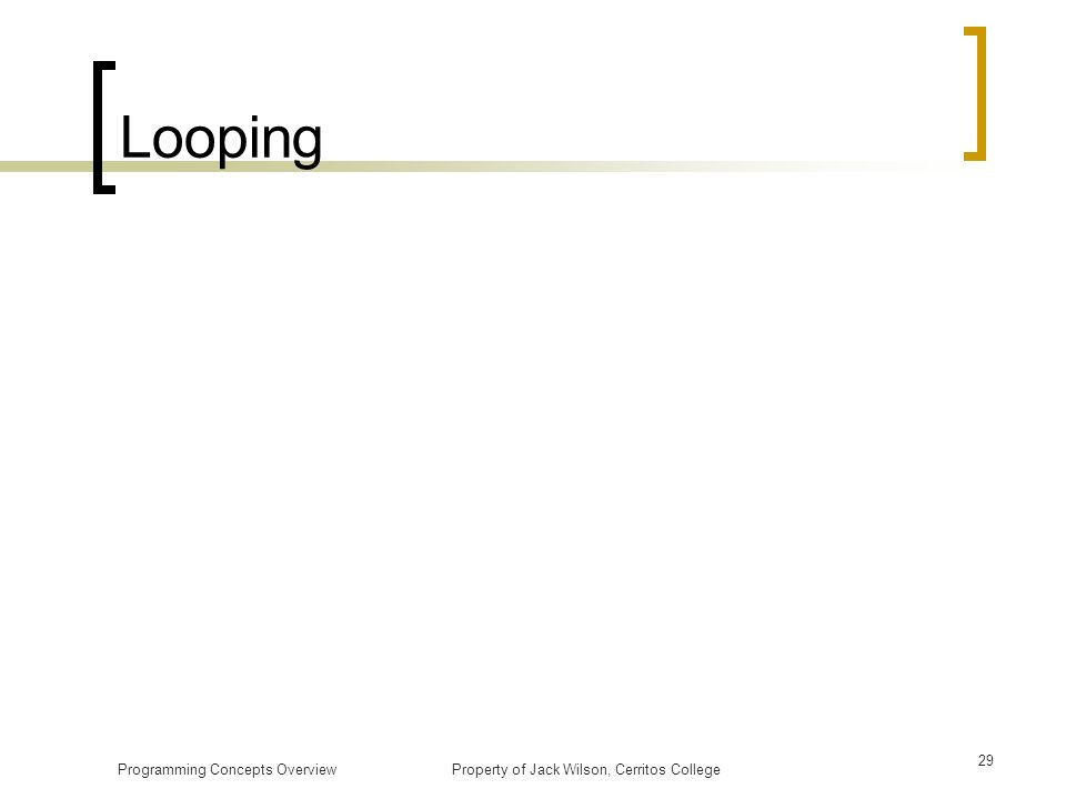 Looping Programming Concepts Overview Property of Jack Wilson, Cerritos College.