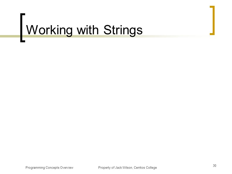 Working with Strings Programming Concepts Overview Property of Jack Wilson, Cerritos College.