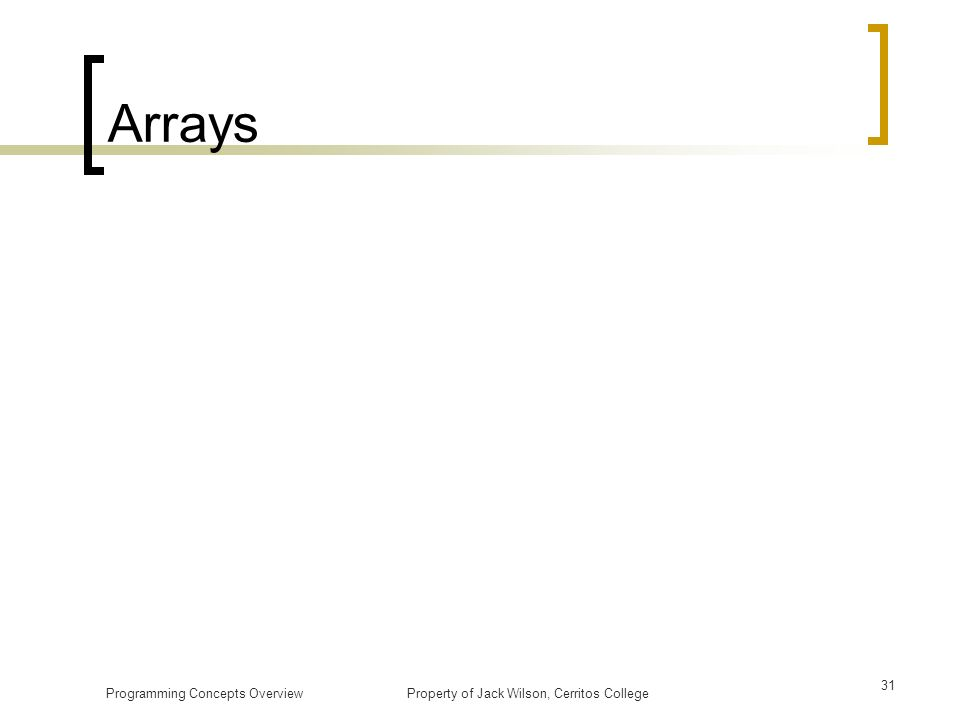 Arrays Programming Concepts Overview Property of Jack Wilson, Cerritos College.