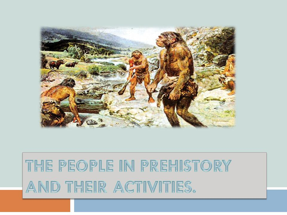 THE PEOPLE IN PREHISTORY AND THEIR ACTIVITIES.