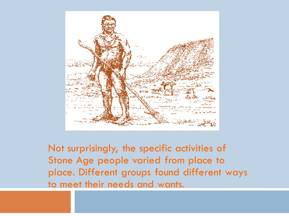 Not surprisingly, the specific activities of Stone Age people varied from place to place.