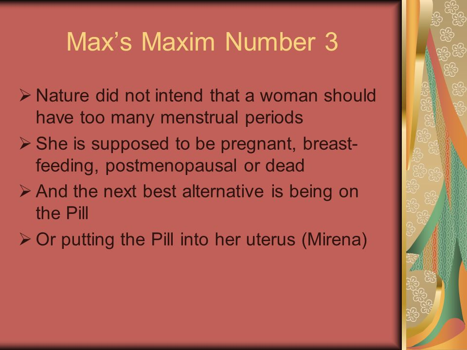 Max's Maxim Number 3 Nature did not intend that a woman should have too many menstrual periods.