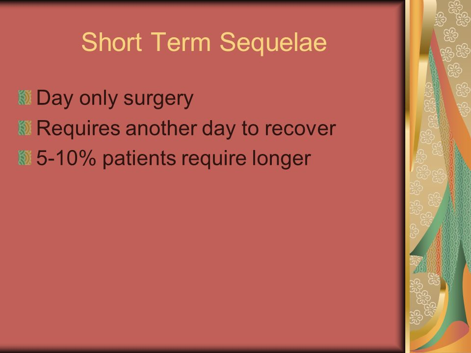 Short Term Sequelae Day only surgery Requires another day to recover