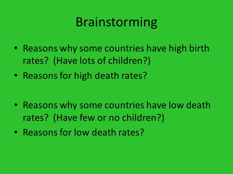 Brainstorming Reasons why some countries have high birth rates (Have lots of children ) Reasons for high death rates
