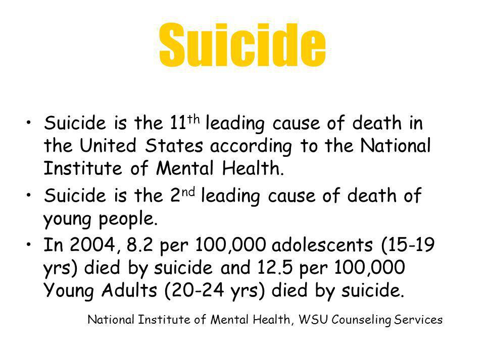 Suicide Suicide is the 11th leading cause of death in the United States according to the National Institute of Mental Health.