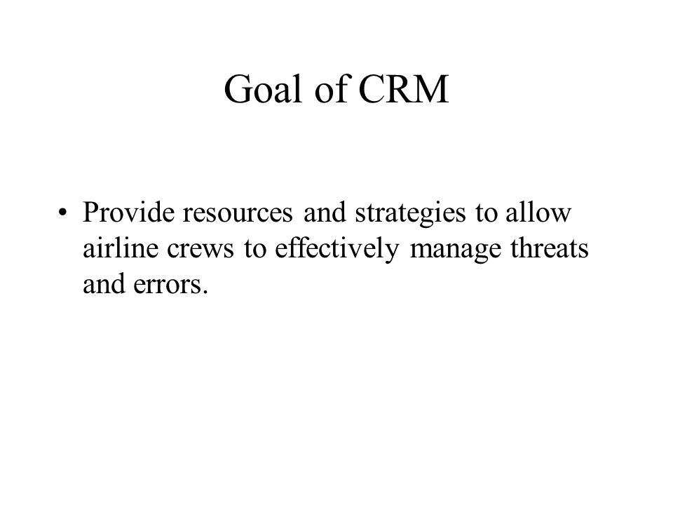 Goal of CRM Provide resources and strategies to allow airline crews to effectively manage threats and errors.