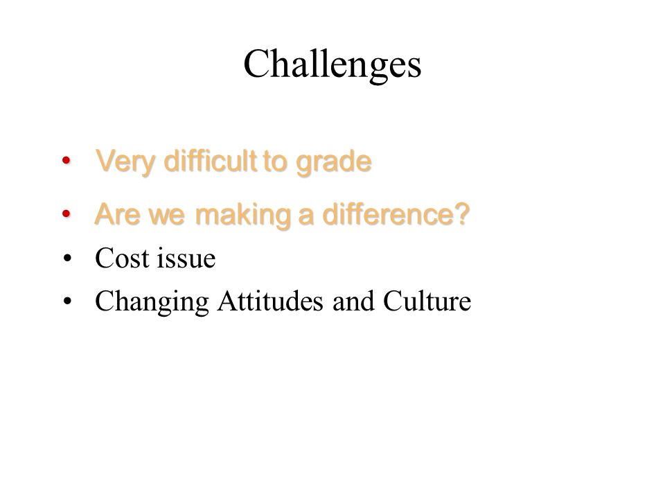 Challenges Very difficult to grade Are we making a difference