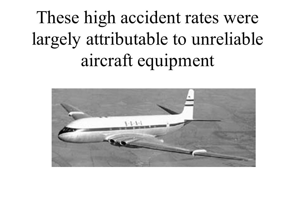 These high accident rates were largely attributable to unreliable aircraft equipment
