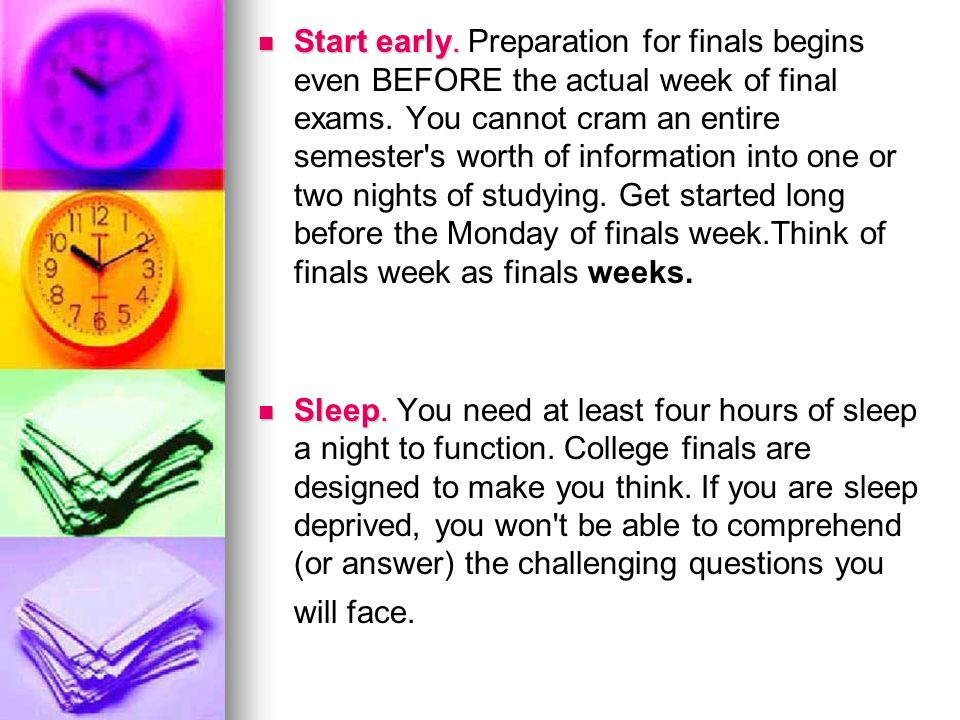 Start early. Preparation for finals begins even BEFORE the actual week of final exams. You cannot cram an entire semester s worth of information into one or two nights of studying. Get started long before the Monday of finals week.Think of finals week as finals weeks.
