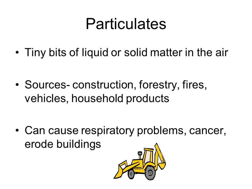 Particulates Tiny bits of liquid or solid matter in the air