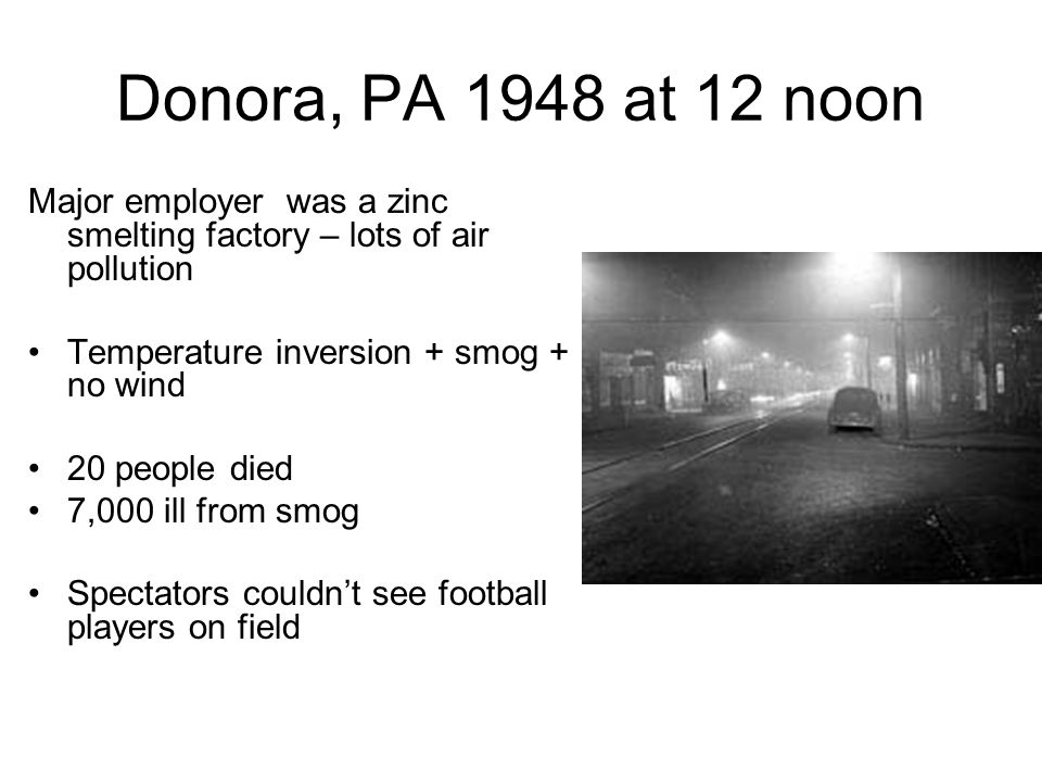 Donora, PA 1948 at 12 noon Major employer was a zinc smelting factory – lots of air pollution. Temperature inversion + smog + no wind.