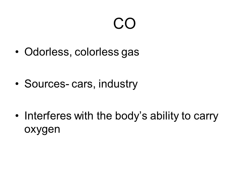 CO Odorless, colorless gas Sources- cars, industry