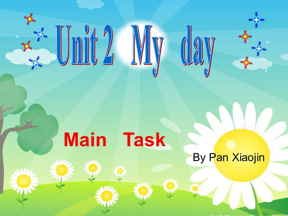 Unit 2 My day Main Task By Pan Xiaojin