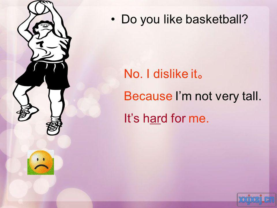 Do you like basketball No. I dislike it。 Because I'm not very tall. It's hard for me.