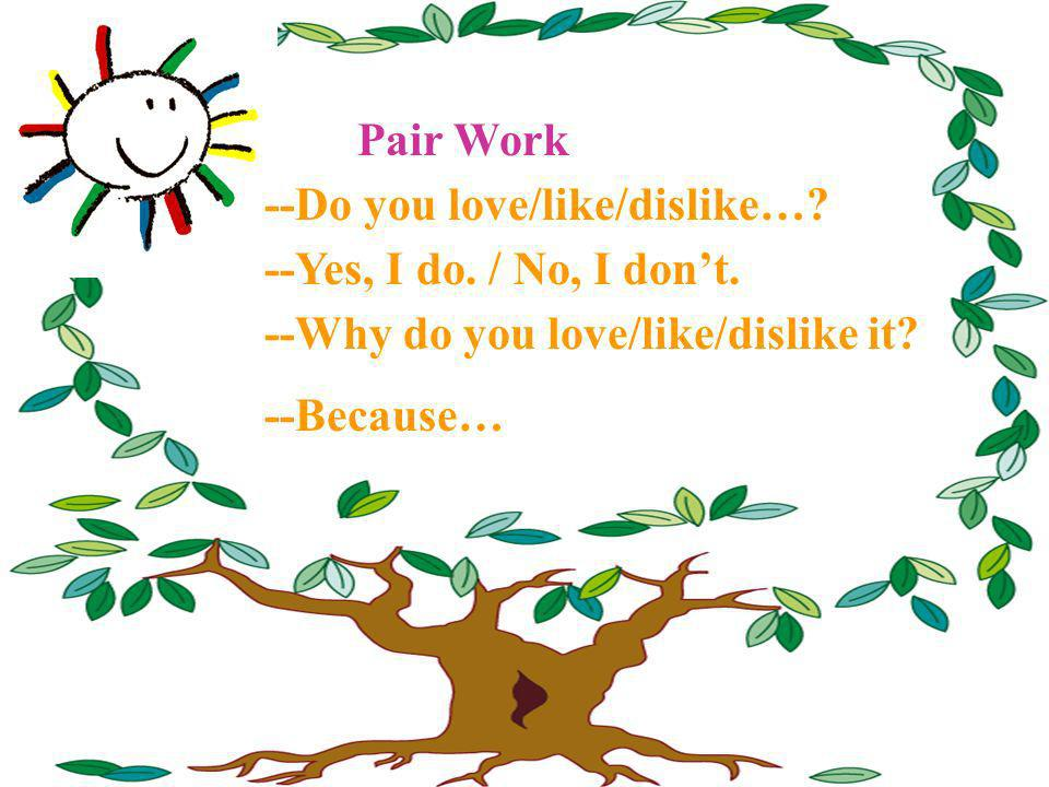 Pair Work --Do you love/like/dislike… --Yes, I do. / No, I don't. --Why do you love/like/dislike it