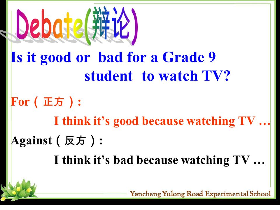Debate(辩论) Is it good or bad for a Grade 9 student to watch TV