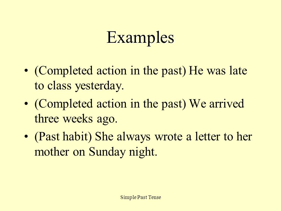 Examples (Completed action in the past) He was late to class yesterday. (Completed action in the past) We arrived three weeks ago.