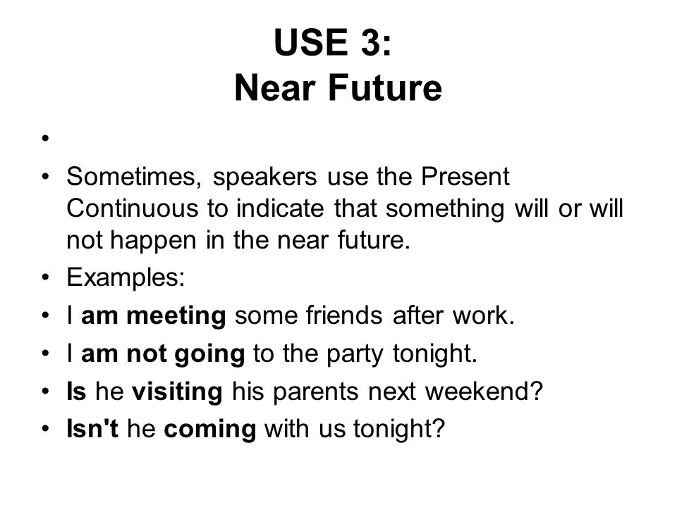 USE 3: Near Future Sometimes, speakers use the Present Continuous to indicate that something will or will not happen in the near future.