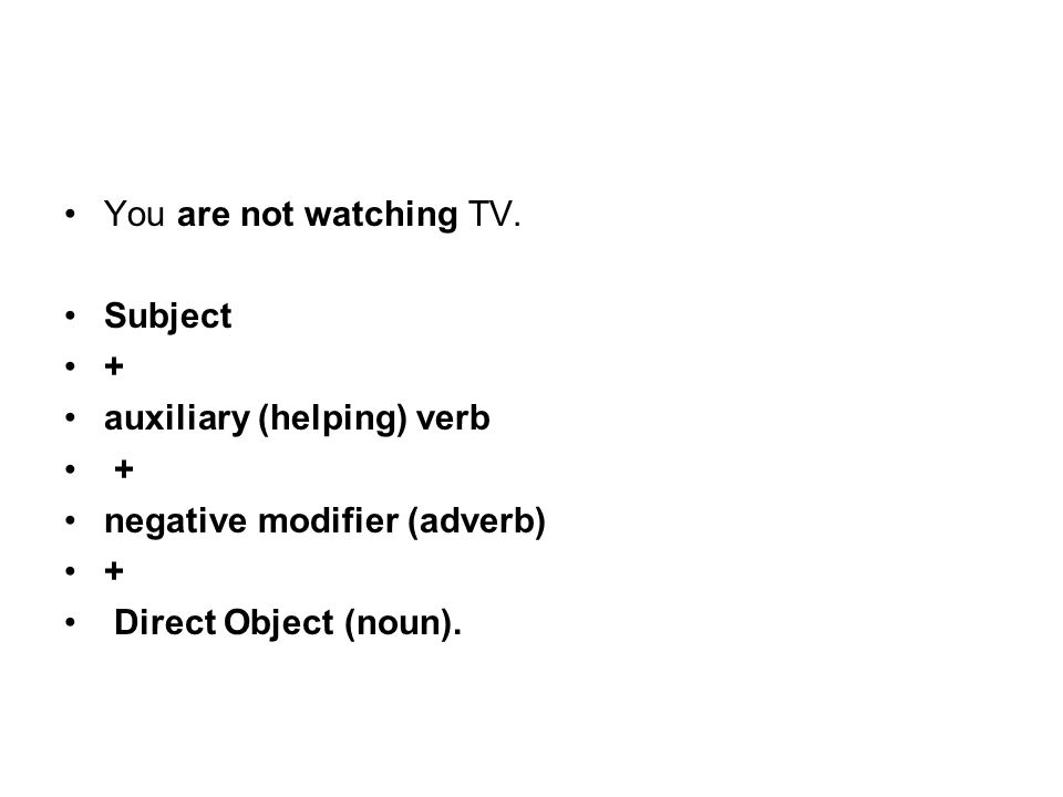 You are not watching TV. Subject. + auxiliary (helping) verb.