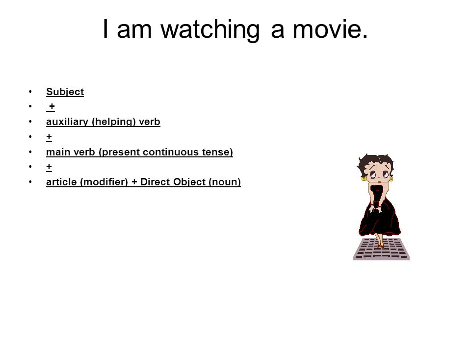 I am watching a movie. Subject + auxiliary (helping) verb