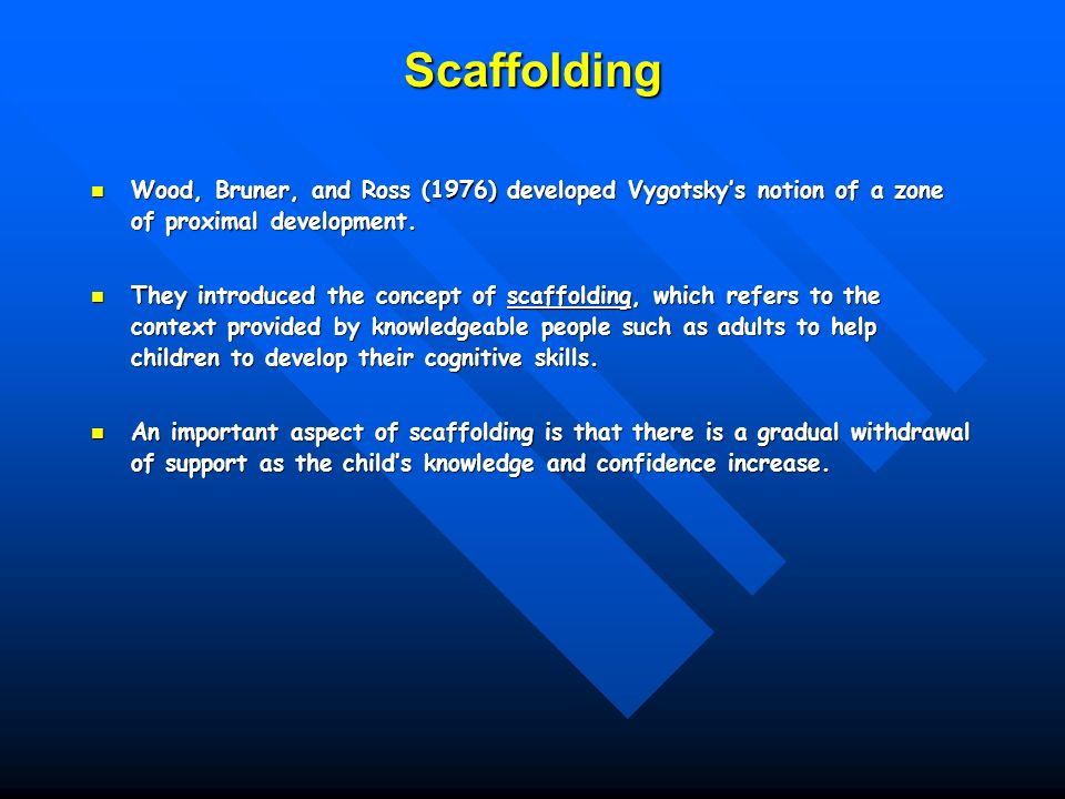 Scaffolding Wood, Bruner, and Ross (1976) developed Vygotsky's notion of a zone of proximal development.