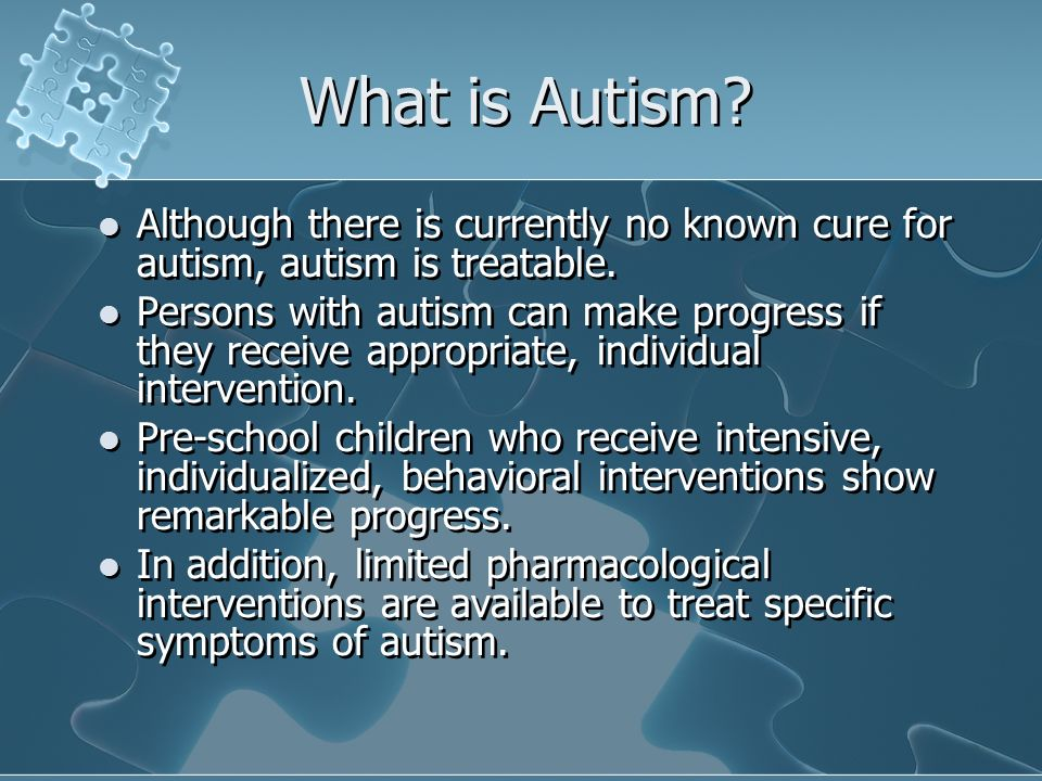 What is Autism Although there is currently no known cure for autism, autism is treatable.