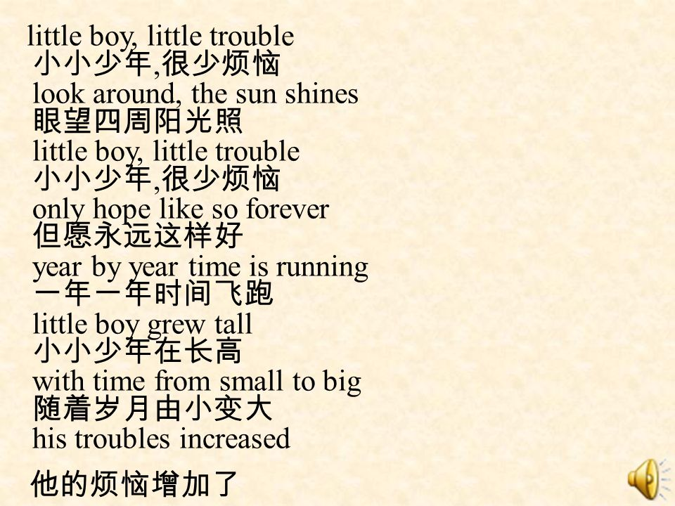 little boy, little trouble 小小少年,很少烦恼 look around, the sun shines 眼望四周阳光照 little boy, little trouble 小小少年,很少烦恼 only hope like so forever 但愿永远这样好 year by year time is running 一年一年时间飞跑 little boy grew tall 小小少年在长高 with time from small to big 随着岁月由小变大 his troubles increased
