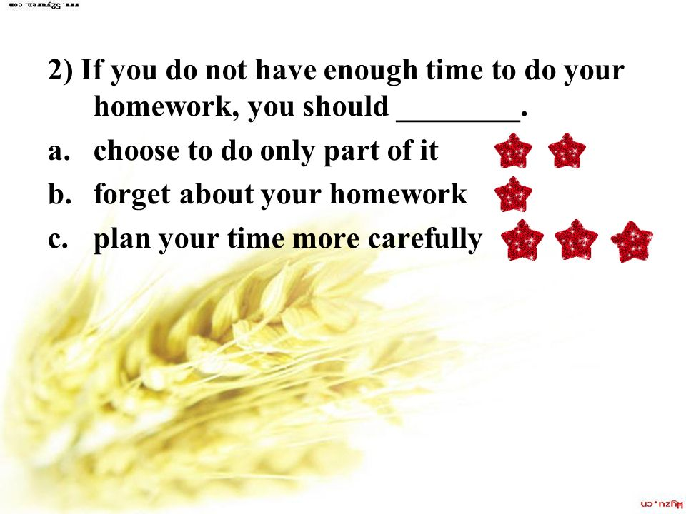 2) If you do not have enough time to do your homework, you should ________.