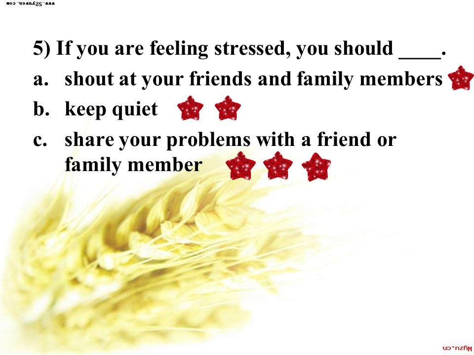 5) If you are feeling stressed, you should ____.