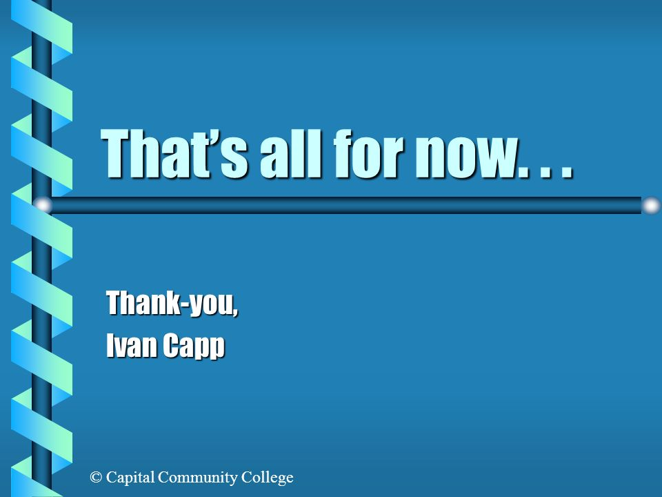 That's all for now. . . Thank-you, Ivan Capp