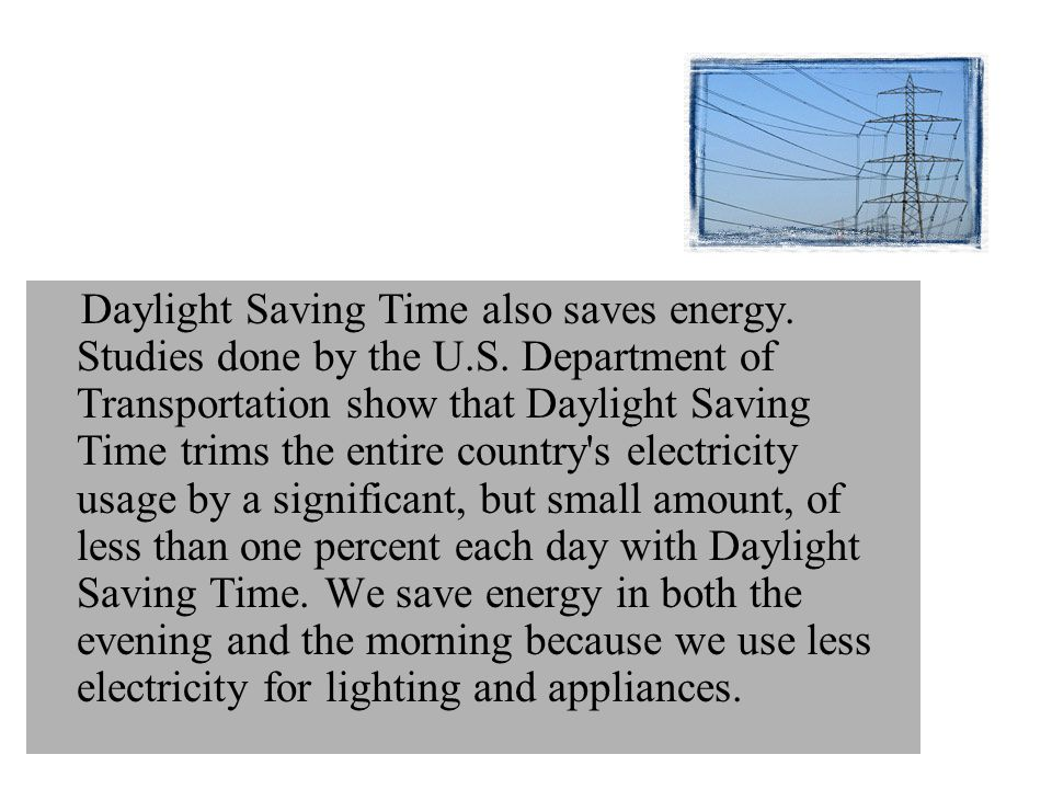 Daylight Saving Time also saves energy. Studies done by the U. S