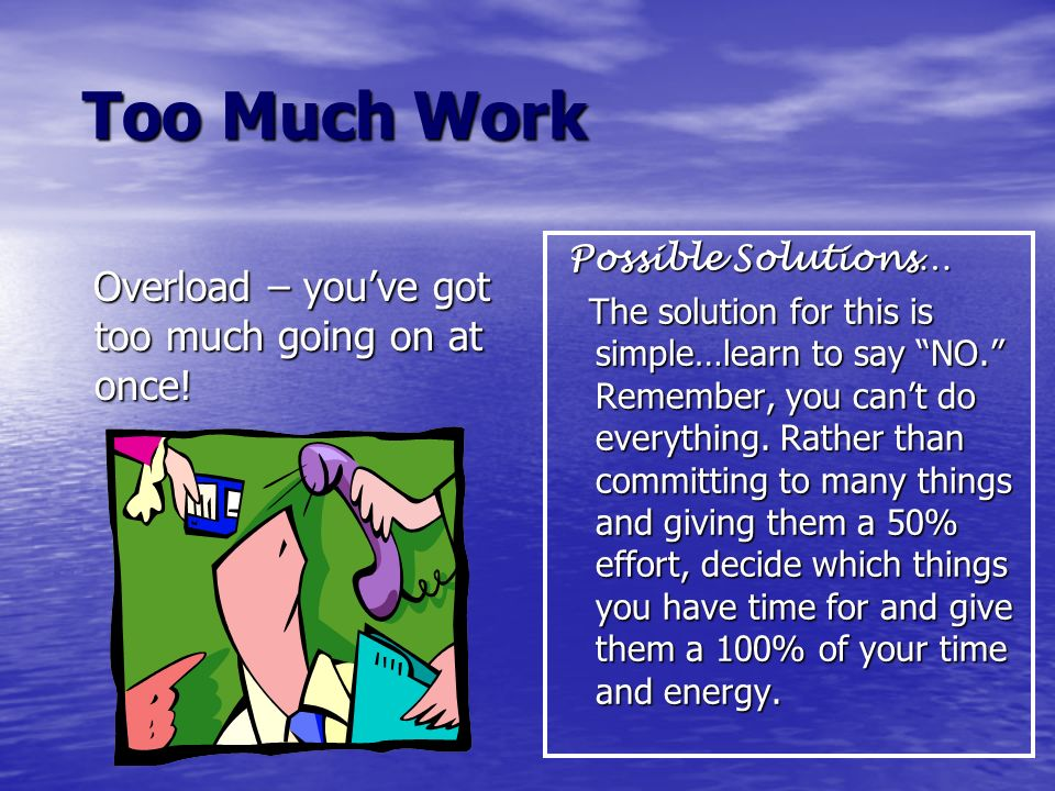 Too Much Work Overload – you've got too much going on at once!