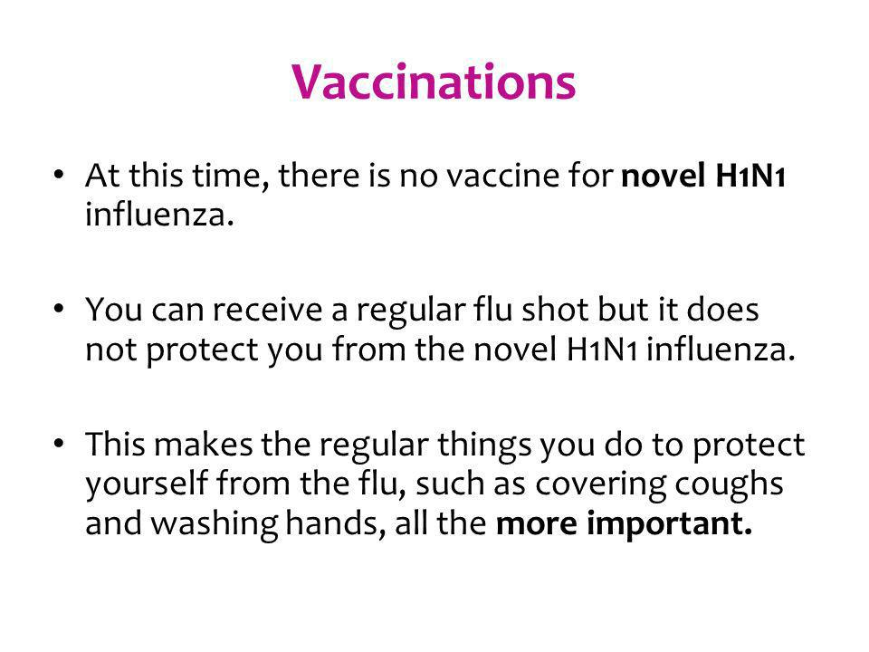 Vaccinations At this time, there is no vaccine for novel H1N1 influenza.