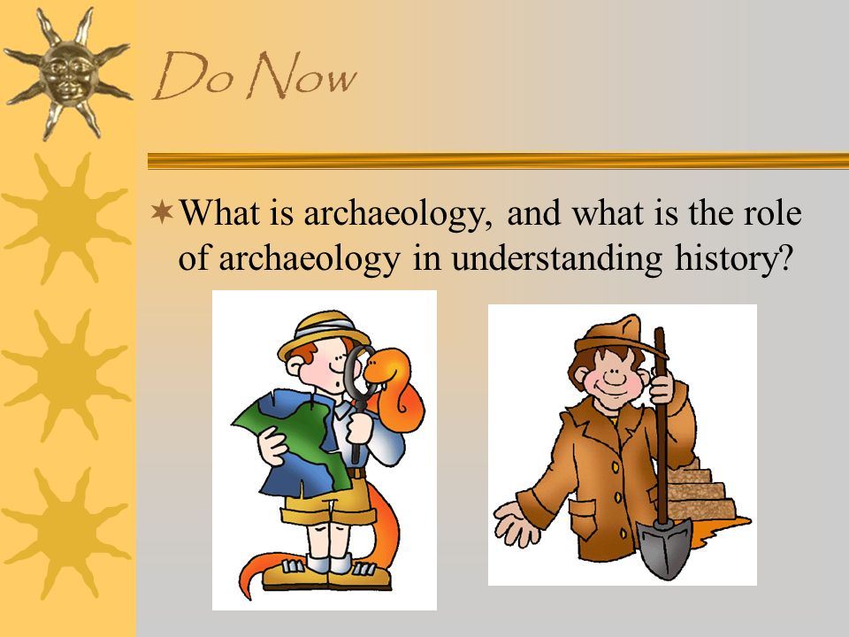 Do Now What is archaeology, and what is the role of archaeology in understanding history