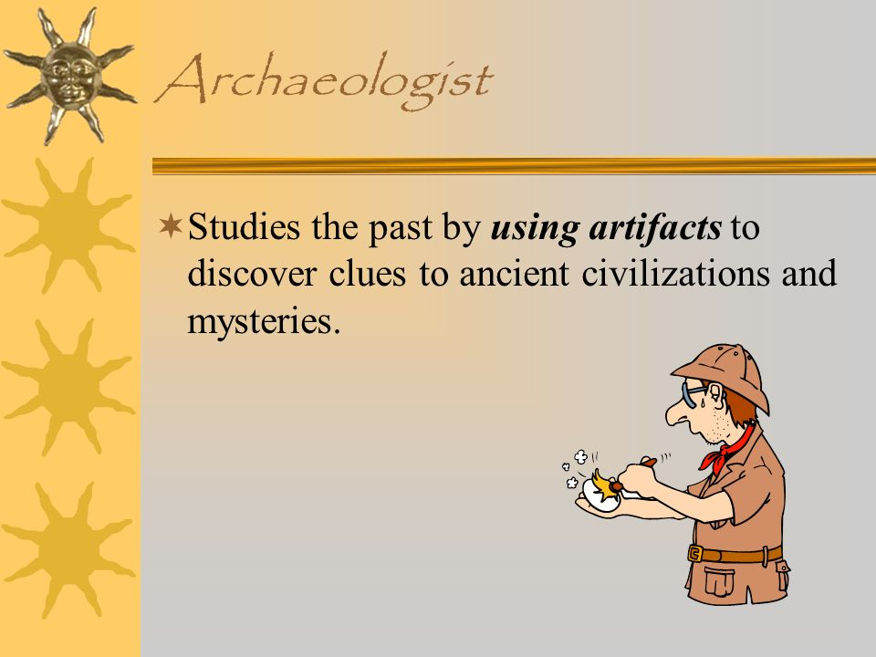 Archaeologist Studies the past by using artifacts to discover clues to ancient civilizations and mysteries.