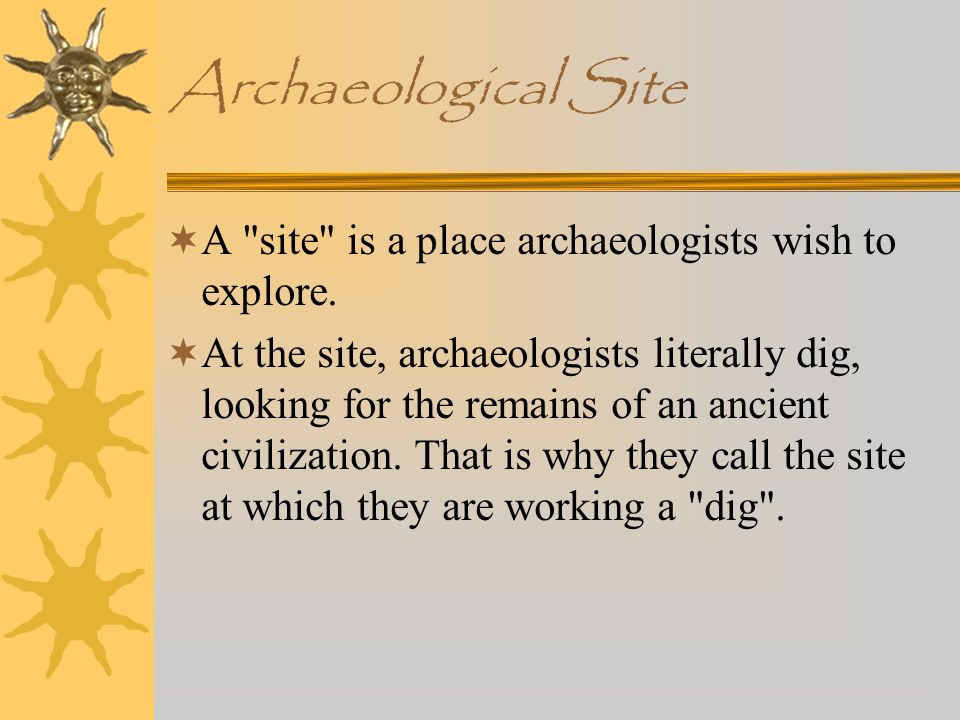 Archaeological Site A site is a place archaeologists wish to explore.